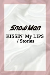 Snow Man - KISSIN' MY LIPS / Stories