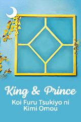 King & Prince - Koi Furu Tsukiyo ni Kimi Omou